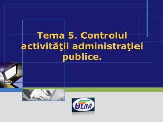 Tema 5.  Controlul activităţii administraţiei publice.