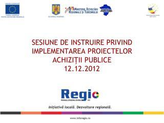 SESIUNE DE INSTRUIRE PRIVIND IMPLEMENTAREA PROIECTELOR ACHI ZIŢII PUBLICE 12 .12.2012