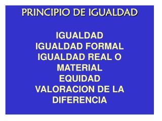 PRINCIPIO DE IGUALDAD IGUALDAD IGUALDAD FORMAL IGUALDAD REAL O MATERIAL EQUIDAD VALORACION DE LA