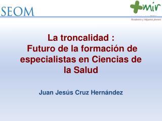La troncalidad :  Futuro de la formación de especialistas en Ciencias de la Salud