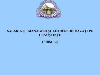 SALARIAŢI,  MANAGERI ŞI  LEADERSHIP BAZAŢI PE CUNOŞTINŢE CURSUL  5