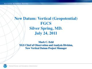 New Datum: Vertical (Geopotential) FGCS Silver Spring, MD. July  24,  2011 Mark C. Eckl