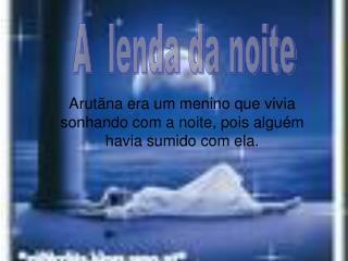 Arutãna era um menino que vivia sonhando com a noite, pois alguém havia sumido com ela.