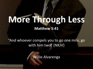 """More Through Less Matthew 5:41 """"And whoever compels you to go one mile, go with him two"""" (NKJV)"""
