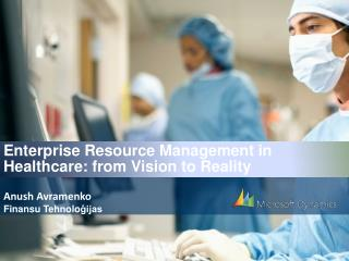 E nterprise  R esource Management  in Healthcare: from Vision to Reality  Anush Avramenko