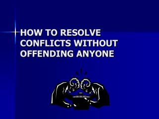 HOW TO RESOLVE CONFLICTS WITHOUT OFFENDING ANYONE