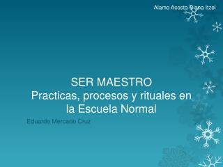 SER MAESTRO P racticas, procesos y rituales en la Escuela  N ormal