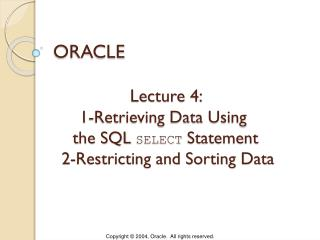 Lecture 4:  1-Retrieving Data Using  the SQL  SELECT  Statement  2-Restricting and Sorting Data