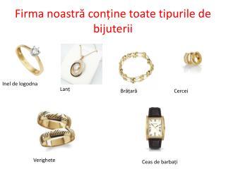 Firma noastră conține toate tipurile de bijuterii