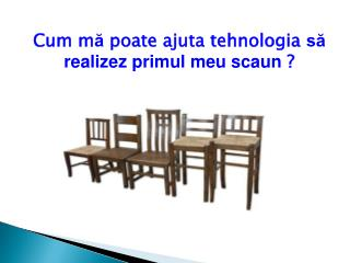 Cum  m ă  poate ajuta tehnologia  să realizez primul meu scaun  ?