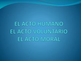 EL ACTO HUMANO EL ACTO VOLUNTARIO EL ACTO MORAL