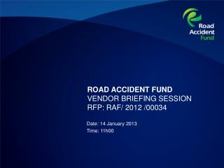 ROAD ACCIDENT FUND VENDOR BRIEFING SESSION  RFP: RAF/ 2012 /00034
