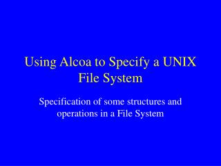 Using Alcoa to Specify a UNIX File System