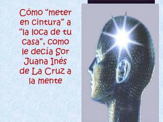 """Cómo """"meter en cintura"""" a """"la loca de tu casa"""", como le decía Sor Juana Inés de La Cruz a la mente"""