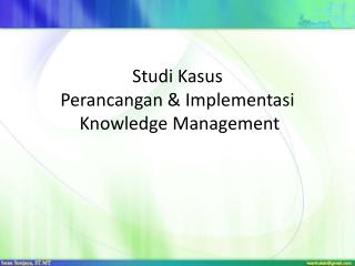 Studi Kasus Perancangan  &  Implementasi  Knowledge Management