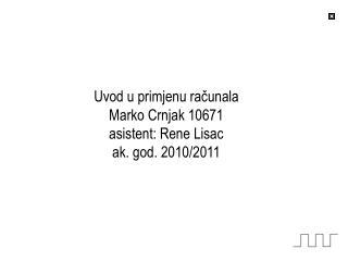 Uvod u primjenu računala Marko Crnjak 10671 asistent: Rene Lisac ak. god. 2010/2011