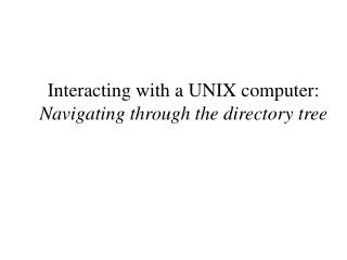 Interacting with a UNIX computer:  Navigating through the directory tree