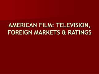 AMERICAN FILM: TELEVISION, FOREIGN MARKETS & RATINGS