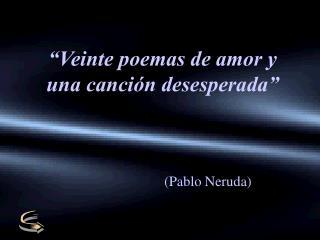 """""""Veinte poemas de amor y una canción desesperada"""""""