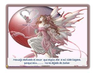 Mensaje dedicado al amor  que algún día  a mí vida llegara,  porque aún………  No he dejado de Soñar