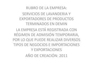 RUBRO DE LA EMPRESA:  SERVICIOS DE LAVANDERIA Y EXPORTADORES DE PRODUCTOS TERMINADOS EN DEMIN
