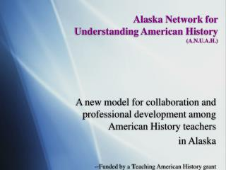 Alaska Network for  Understanding American History (A.N.U.A.H.)