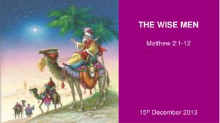 THE WISE MEN Matthew 2:1-12 15 th  December 2013