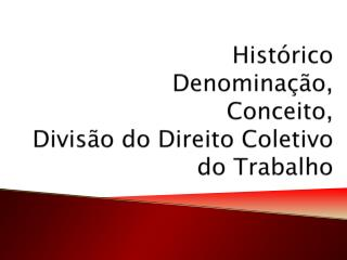 Histórico  Denominação,  Conceito,  Divisão do Direito Coletivo do Trabalho