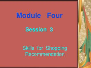 Module   Four Session  3             Skills  for  Shopping                     Recommendation