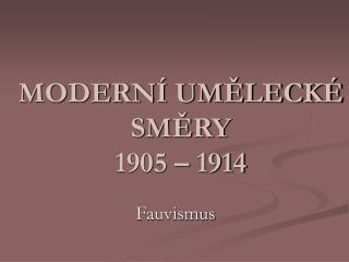 MODERNÍ UMĚLECKÉ SMĚRY  1905 – 1914