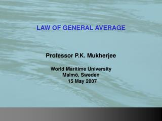 LAW OF GENERAL AVERAGE Professor P.K. Mukherjee World Maritime University Malm�, Sweden