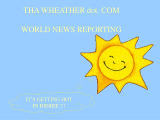 THA WHEATHER dot. COM WORLD NEWS REPORTING