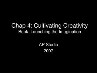 Chap 4: Cultivating Creativity Book: Launching the Imagination