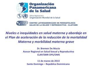 Dr. Bremen De Mucio Asesor Regional en Salud Sexual y Reproductiva CLAP/SMR OPS/OMS