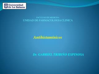 FACULTAD DE MEDICINA UNIDAD DE FARMACOLOGIA CLINICA Antihistam�nicos  Dr. GABRIEL TRIBI�O ESPINOSA