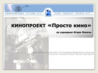 КИНОПРОЕКТ  « Просто кино» по сценарию Игоря Лопаты
