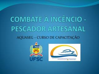 COMBATE À INCÊNCIO -PESCADOR ARTESANAL