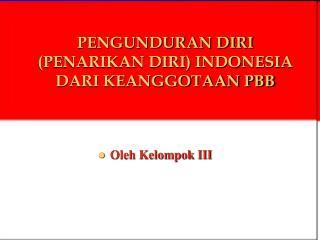 PENGUNDURAN DIRI  (PENARIKAN DIRI) INDONESIA DARI KEANGGOTAAN PBB