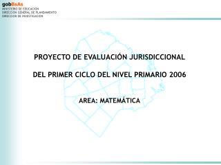 PROYECTO DE EVALUACIÓN JURISDICCIONAL DEL PRIMER CICLO DEL NIVEL PRIMARIO 2006 AREA: MATEMÁTICA
