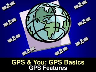 GPS & You: GPS Basics  GPS Features