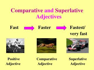 Comparative  and  Superlative  Adjectives      Fast 		     Faster			Fastest/ 								very fast