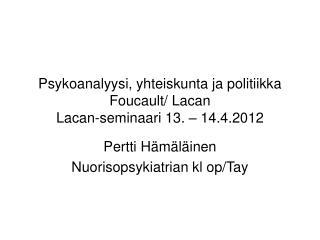Psykoanalyysi, yhteiskunta ja politiikka Foucault/ Lacan Lacan-seminaari 13. – 14.4.2012
