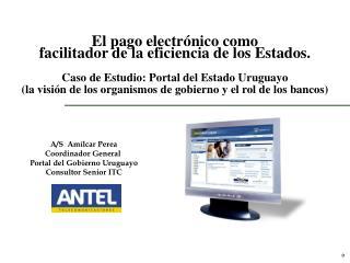 A/S  Amílcar Perea Coordinador General  Portal del Gobierno Uruguayo Consultor Senior ITC