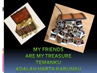 MY  FRIENDS  ARE  MY TREASURE TEMANKU  ADALAH HARTA  KARUNKU
