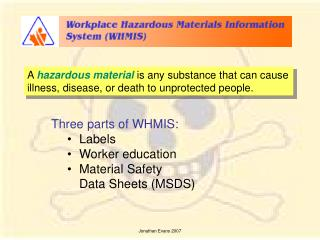 Three parts of WHMIS: Labels Worker education Material Safety  	Data Sheets (MSDS)