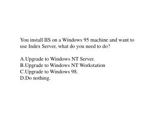 You install IIS on a Windows 95 machine and want to use Index Server, what do you need to do?