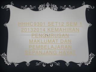 HHHC9301 Set12  Sem  1 20132014 KEMAHIRAN PENGURUSAN MAKLUMAT DAN PEMBELAJARAN SEPANJANG HAYAT