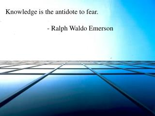 Knowledge is the antidote to fear.  - Ralph Waldo Emerson