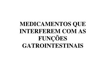 MEDICAMENTOS QUE INTERFEREM COM AS FUNÇÕES GATROINTESTINAIS