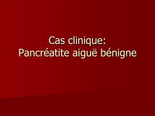 Cas clinique: Pancréatite aiguë bénigne